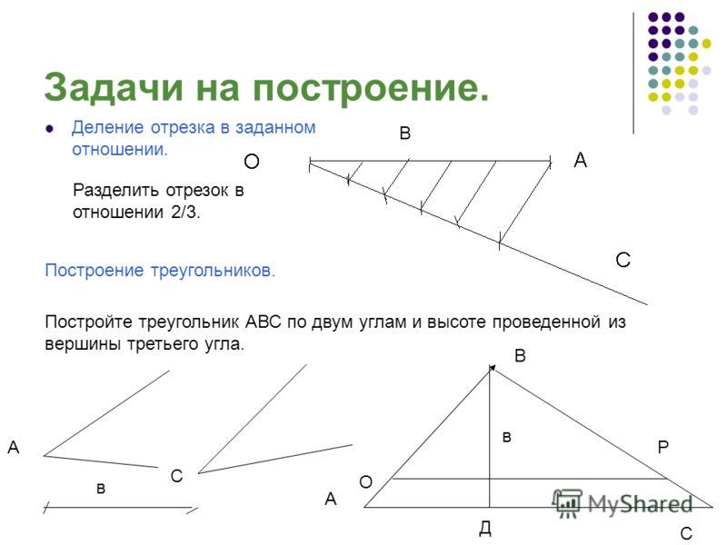 Задачи на построение. Деление отрезка в заданном отношении. Построение треугольников. Разделить отрезок в отношении 2/3. Постройте треугольник АВС по двум углам и высоте проведенной из вершины третьего угла. В А С в А С В в Д О Р