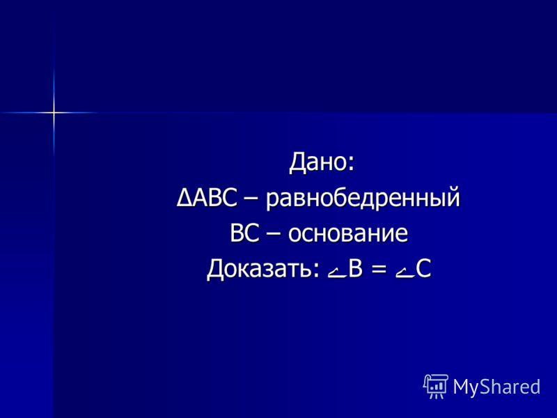 Дано: Дано: ΔABC – равнобедренный ΔABC – равнобедренный BC – основание BC – основание Доказать: B = C Доказать: B = C