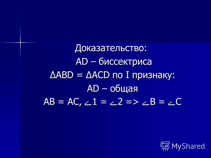 Доказательство: AD – биссектриса AD – биссектриса ΔABD = ΔACD по I признаку: ΔABD = ΔACD по I признаку: AD – общая AD – общая AB = AC, 1 = 2 => B = C AB = AC, 1 = 2 => B = C