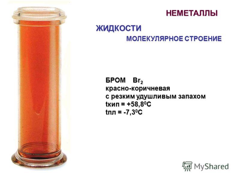 НЕМЕТАЛЛЫ ЖИДКОСТИ МОЛЕКУЛЯРНОЕ СТРОЕНИЕ БРОМ Br 2 красно-коричневая с резким удушливым запахом tкип = +58,8 0 С tпл = -7,3 0 С