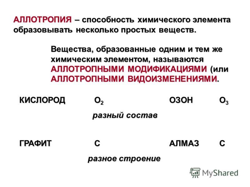 АЛЛОТРОПИЯ – способность химического элемента образовывать несколько простых веществ. Вещества, образованные одним и тем же химическим элементом, называются АЛЛОТРОПНЫМИ МОДИФИКАЦИЯМИ (или АЛЛОТРОПНЫМИ ВИДОИЗМЕНЕНИЯМИ. КИСЛОРОДО 2 ОЗОНО 3 разный сост