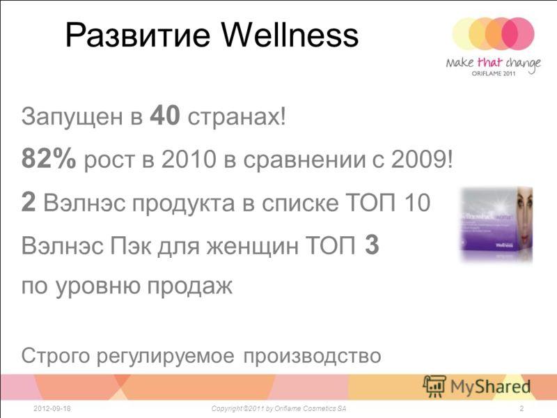 Развитие Wellness 22012-09-18Copyright ©2011 by Oriflame Cosmetics SA Запущен в 40 странах! 82% рост в 2010 в сравнении с 2009! 2 Вэлнэс продукта в списке ТОП 10 Вэлнэс Пэк для женщин ТОП 3 по уровню продаж Строго регулируемое производство