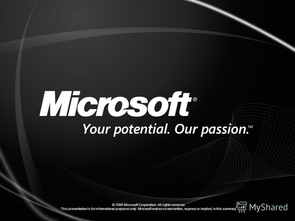 © 2008 Microsoft Corporation. All rights reserved. This presentation is for informational purposes only. Microsoft makes no warranties, express or implied, in this summary.