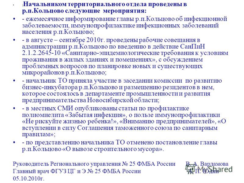 ) Начальником территориального отдела проведены в р.п.Кольцово следующие мероприятия: - ежемесячное информирование главы р.п.Кольцово об инфекционной заболеваемости, иммунопрофилактике инфекционных заболеваний населения р.п.Кольцово; - в августе – се