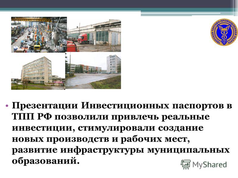 Презентации Инвестиционных паспортов в ТПП РФ позволили привлечь реальные инвестиции, стимулировали создание новых производств и рабочих мест, развитие инфраструктуры муниципальных образований.