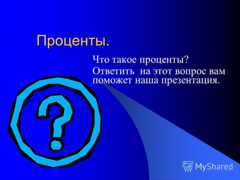Проценты. Что такое проценты? Ответить на этот вопрос вам поможет наша презентация.