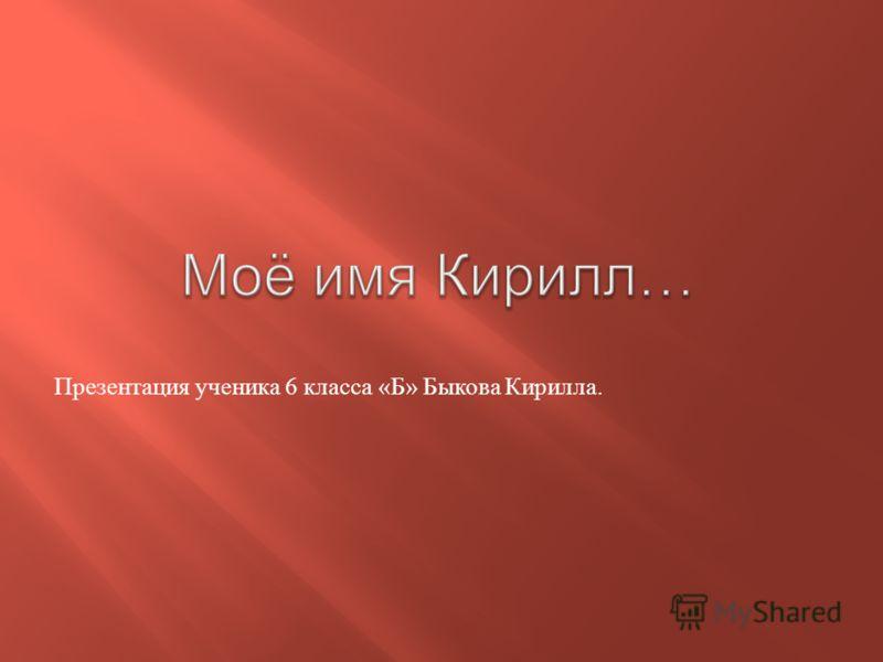 Презентация ученика 6 класса « Б » Быкова Кирилла.