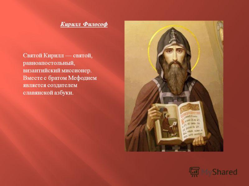 Кирилл Философ Святой Кирилл святой, равноапостольный, византийский миссионер. Вместе с братом Мефодием является создателем славянской азбуки.
