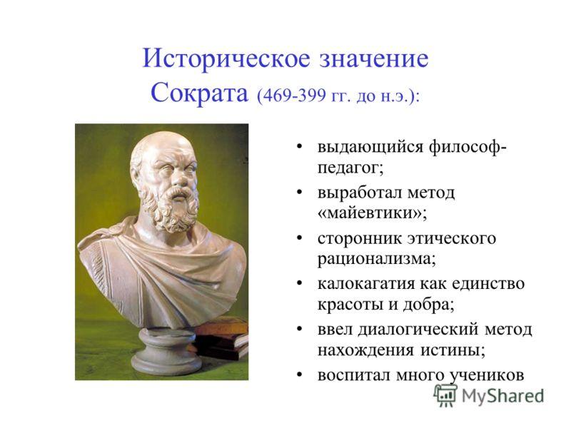 Историческое значение Сократа (469-399 гг. до н.э.): выдающийся философ- педагог; выработал метод «майевтики»; сторонник этического рационализма; калокагатия как единство красоты и добра; ввел диалогический метод нахождения истины; воспитал много уче