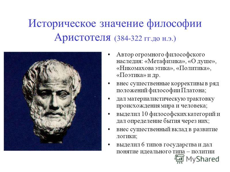 Историческое значение философии Аристотеля (384-322 гг.до н.э.) Автор огромного философского наследия: «Метафизика», «О душе», «Никомахова этика», «Политика», «Поэтика» и др. внес существенные коррективы в ряд положений философии Платона; дал материа