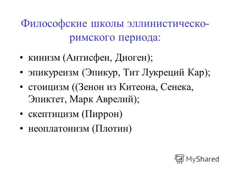 Философские школы эллинистическо- римского периода: кинизм (Антисфен, Диоген); эпикуреизм (Эпикур, Тит Лукреций Кар); стоицизм ((Зенон из Китеона, Сенека, Эпиктет, Марк Аврелий); скептицизм (Пиррон) неоплатонизм (Плотин)