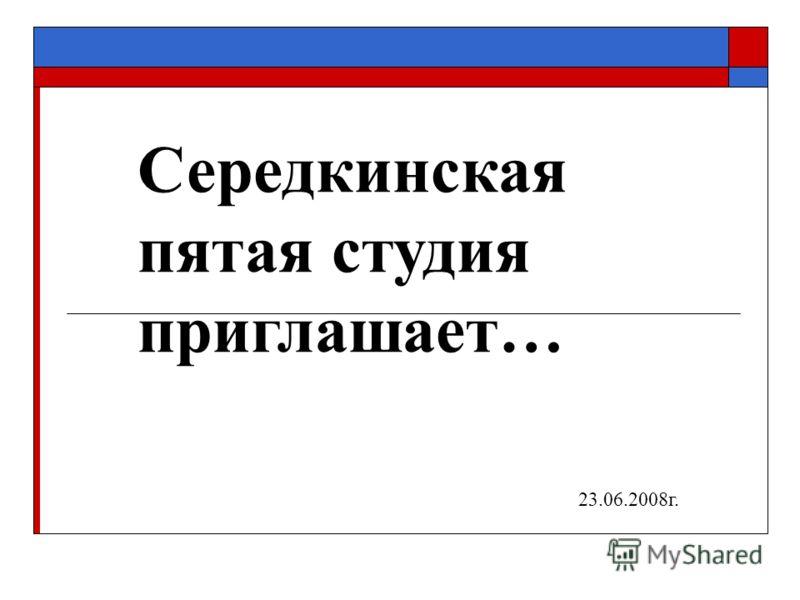Середкинская пятая студия приглашает… 23.06.2008г.