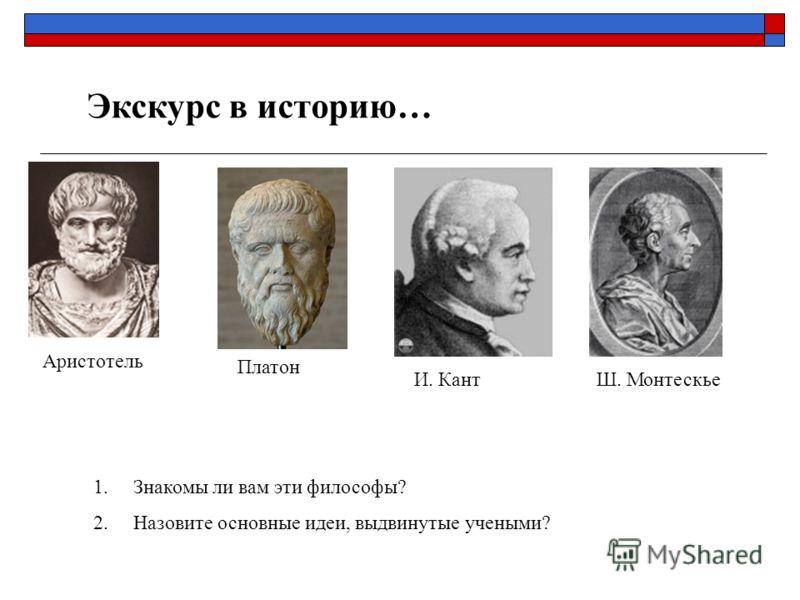 Экскурс в историю… Аристотель Платон И. КантШ. Монтескье 1.Знакомы ли вам эти философы? 2.Назовите основные идеи, выдвинутые учеными?