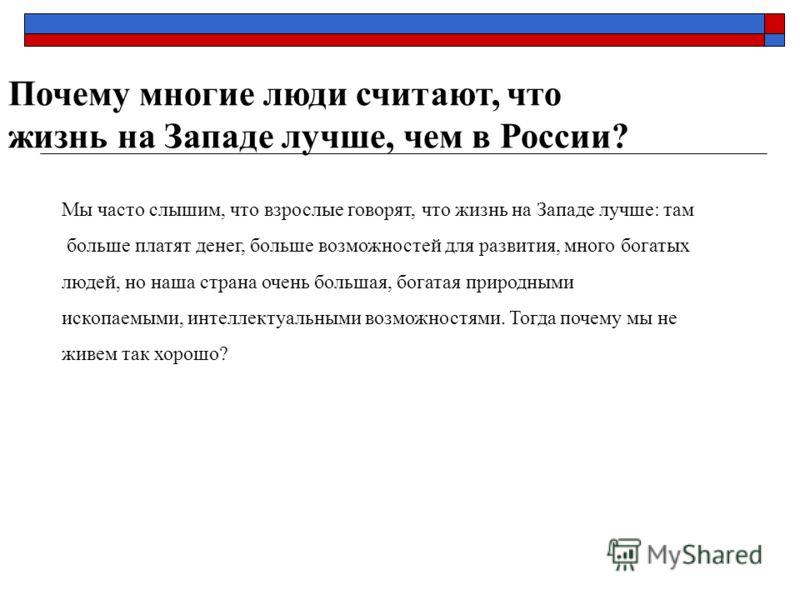 Почему многие люди считают, что жизнь на Западе лучше, чем в России? Мы часто слышим, что взрослые говорят, что жизнь на Западе лучше: там больше платят денег, больше возможностей для развития, много богатых людей, но наша страна очень большая, богат