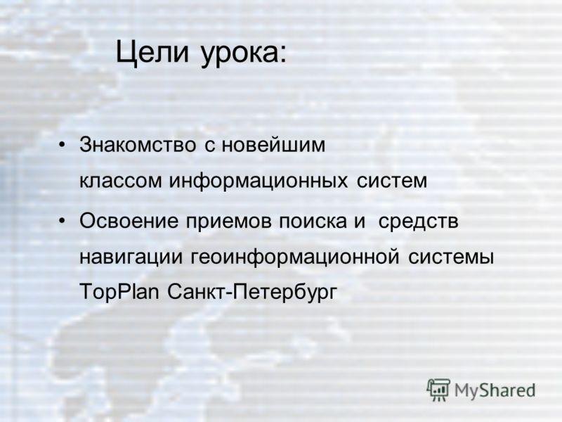 Цели урока: Знакомство с новейшим классом информационных систем Освоение приемов поиска и средств навигации геоинформационной системы TopPlan Санкт-Петербург