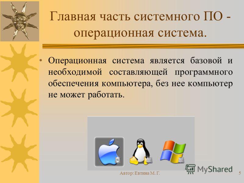 Автор: Евтина М. Г.5 Главная часть системного ПО - операционная система. Операционная система является базовой и необходимой составляющей программного обеспечения компьютера, без нее компьютер не может работать.