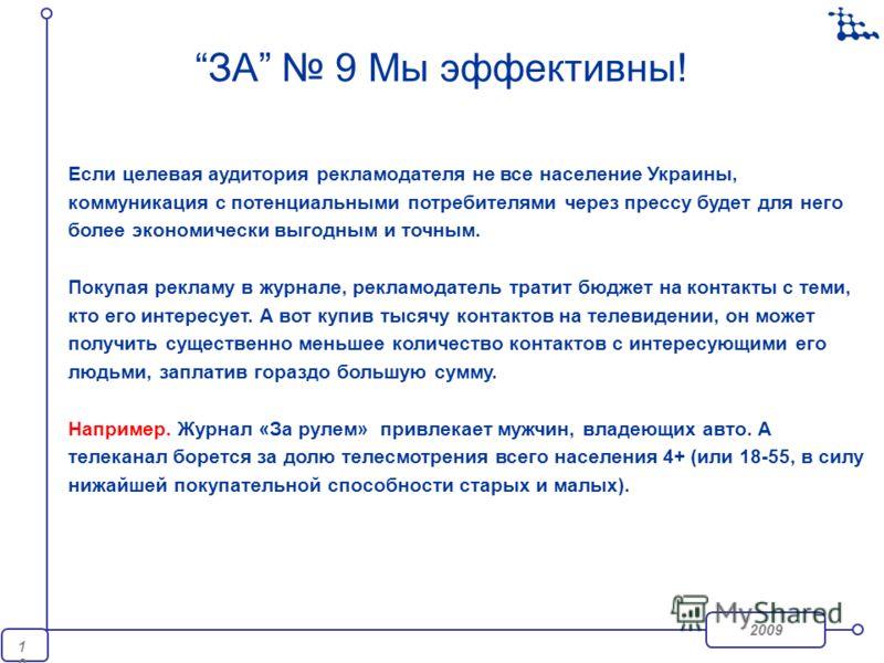 2009 10 ЗА 9 Мы эффективны! Если целевая аудитория рекламодателя не все население Украины, коммуникация с потенциальными потребителями через прессу будет для него более экономически выгодным и точным. Покупая рекламу в журнале, рекламодатель тратит б