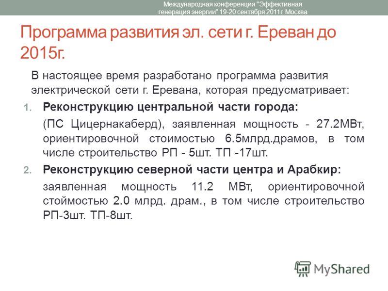 Программа развития эл. сети г. Ереван до 2015г. В настоящее время разработано программа развития электрической сети г. Еревана, которая предусматривает: 1. Реконструкцию центральной части города: (ПС Цицернакаберд), заявленная мощность - 27.2МВт, ори