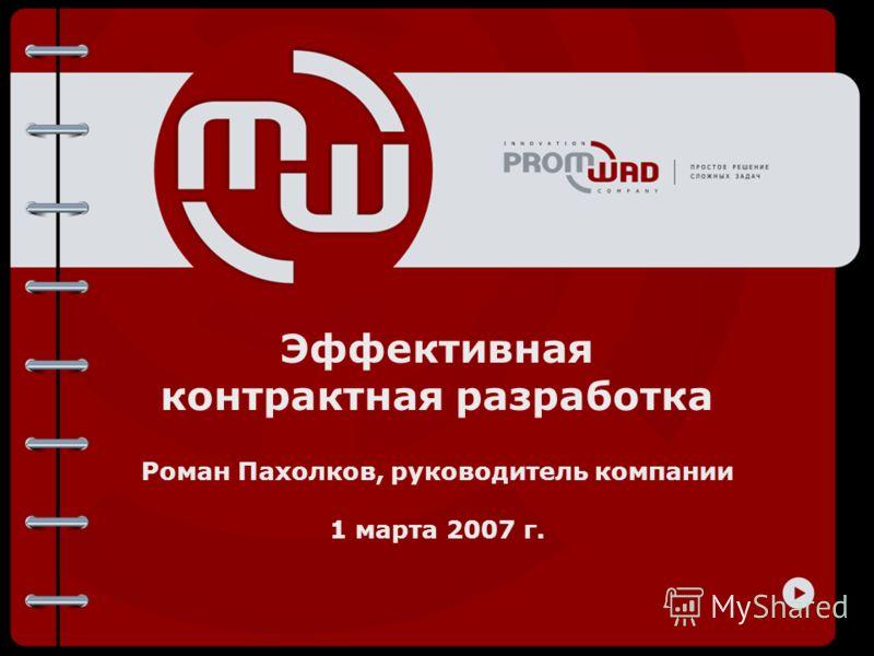 Эффективная контрактная разработка Роман Пахолков, руководитель компании 1 марта 2007 г.