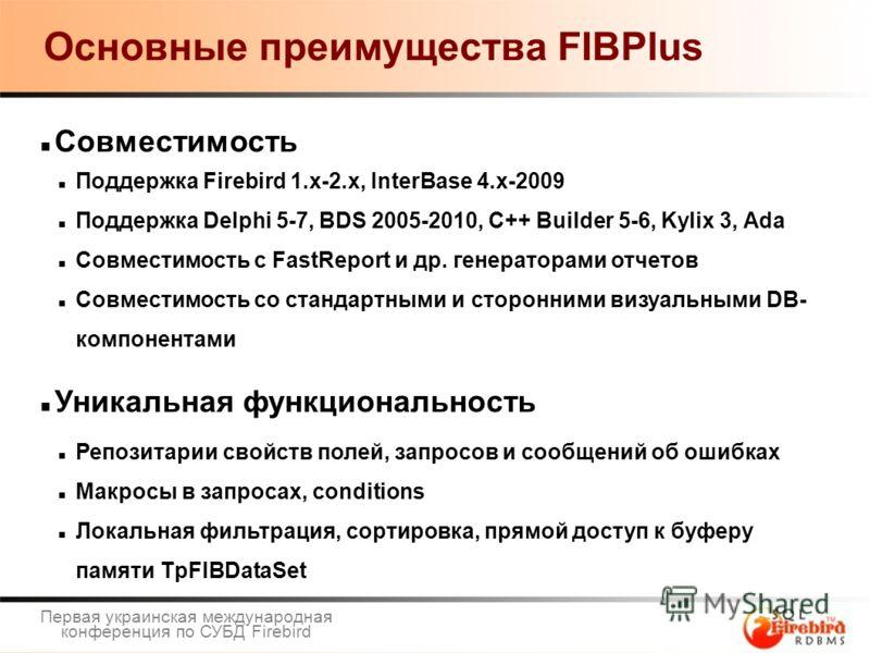 Основные преимущества FIBPlus Совместимость Поддержка Firebird 1.x-2.x, InterBase 4.x-2009 Поддержка Delphi 5-7, BDS 2005-2010, C++ Builder 5-6, Kylix 3, Ada Совместимость с FastReport и др. генераторами отчетов Совместимость со стандартными и сторон