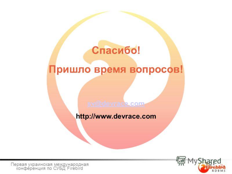 Спасибо! Пришло время вопросов! sv@devrace.com http://www.devrace.com Первая украинская международная конференция по СУБД Firebird