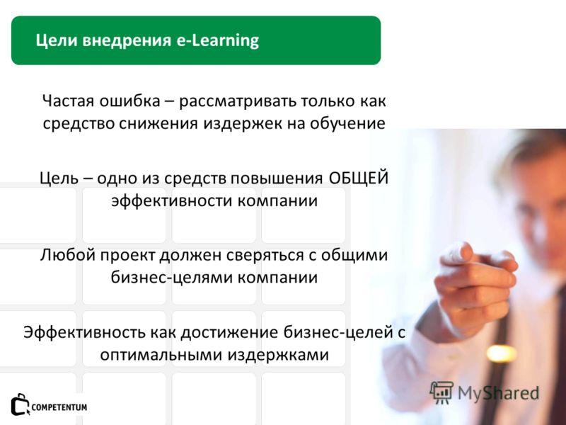 Цели внедрения e-Learning Частая ошибка – рассматривать только как средство снижения издержек на обучение Цель – одно из средств повышения ОБЩЕЙ эффективности компании Любой проект должен сверяться с общими бизнес-целями компании Эффективность как до