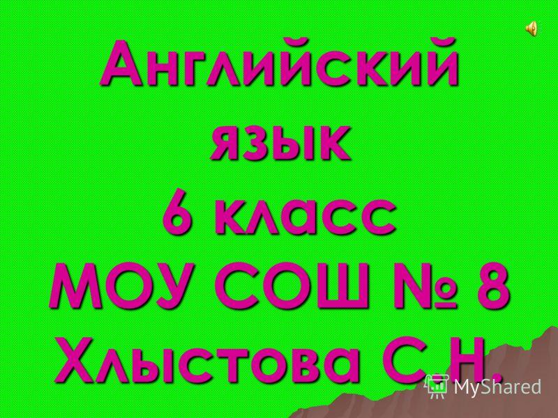 Английский язык 6 класс МОУ СОШ 8 Хлыстова С.Н.