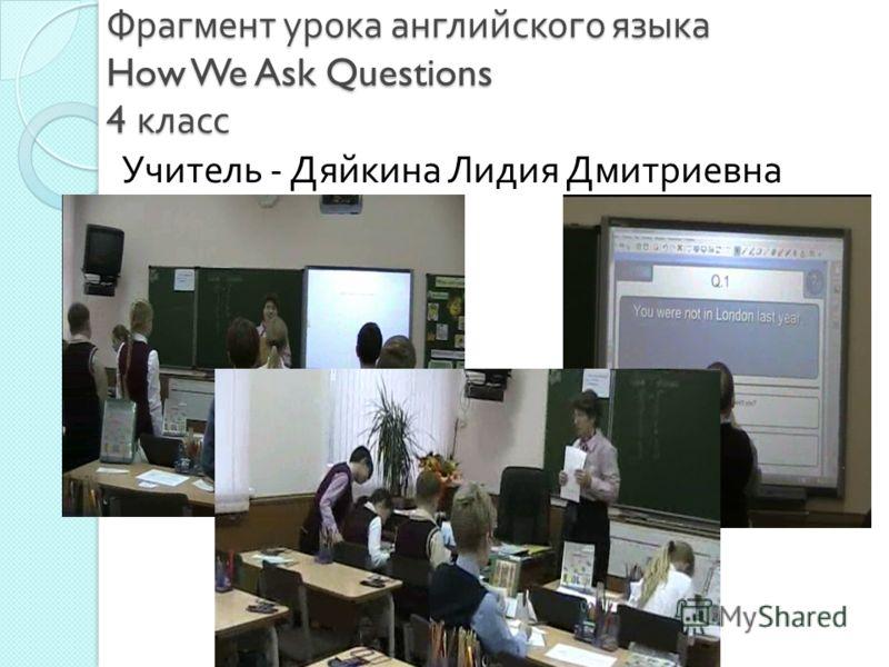 Фрагмент урока английского языка How We Ask Questions 4 класс Учитель - Дяйкина Лидия Дмитриевна