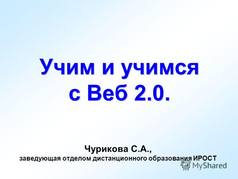 Учим и учимся с Веб 2.0. Чурикова С.А., заведующая отделом дистанционного образования ИРОСТ