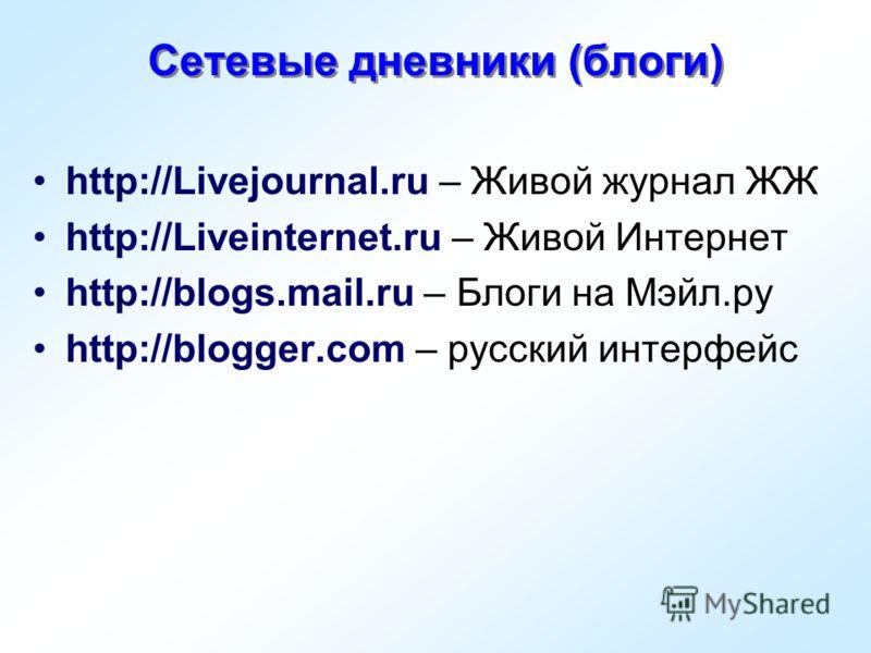 Сетевые дневники (блоги) http://Livejournal.ru – Живой журнал ЖЖ http://Liveinternet.ru – Живой Интернет http://blogs.mail.ru – Блоги на Мэйл.ру http://blogger.com – русский интерфейс