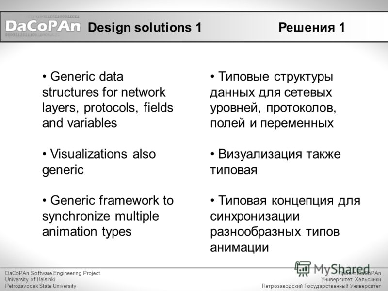 Design solutions 1 Generic data structures for network layers, protocols, fields and variables Visualizations also generic Generic framework to synchronize multiple animation types DaCoPAn Software Engineering Project University of Helsinki Petrozavo