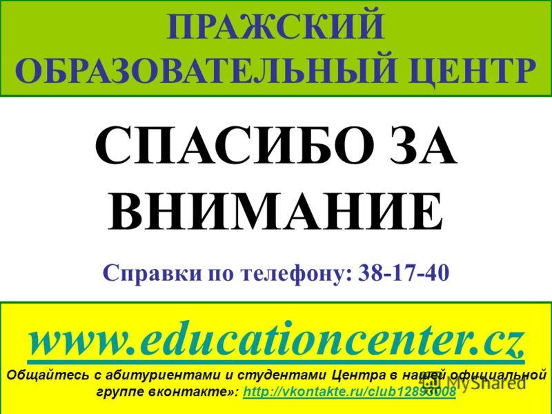 www.educationcenter.cz Общайтесь с абитуриентами и студентами Центра в нашей официальной группе вконтакте»: http://vkontakte.ru/club12893008http://vkontakte.ru/club12893008 ПРАЖСКИЙ ОБРАЗОВАТЕЛЬНЫЙ ЦЕНТР СПАСИБО ЗА ВНИМАНИЕ Справки по телефону: 38-17