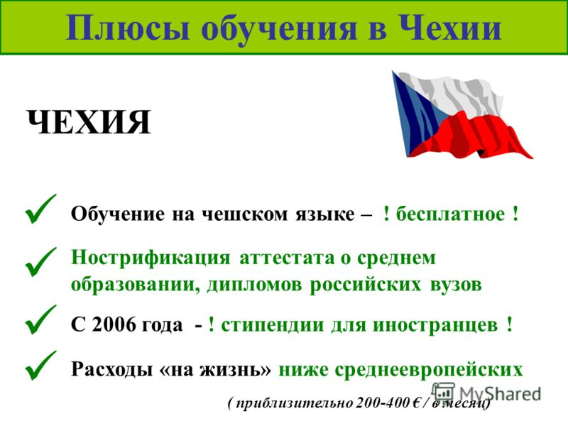 Расходы «на жизнь» ниже среднеевропейских Плюсы обучения в Чехии ЧЕХИЯ Обучение на чешском языке – ! бесплатное ! Нострификация аттестата о среднем образовании, дипломов российских вузов С 2006 года - ! стипендии для иностранцев ! ( приблизительно 20