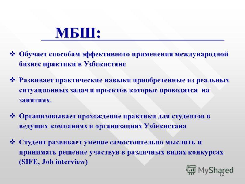 12 МБШ : Обучает способам эффективного применения международной бизнес практики в Узбекистане Обучает способам эффективного применения международной бизнес практики в Узбекистане Развивает практические навыки приобретенные из реальных ситуационных за