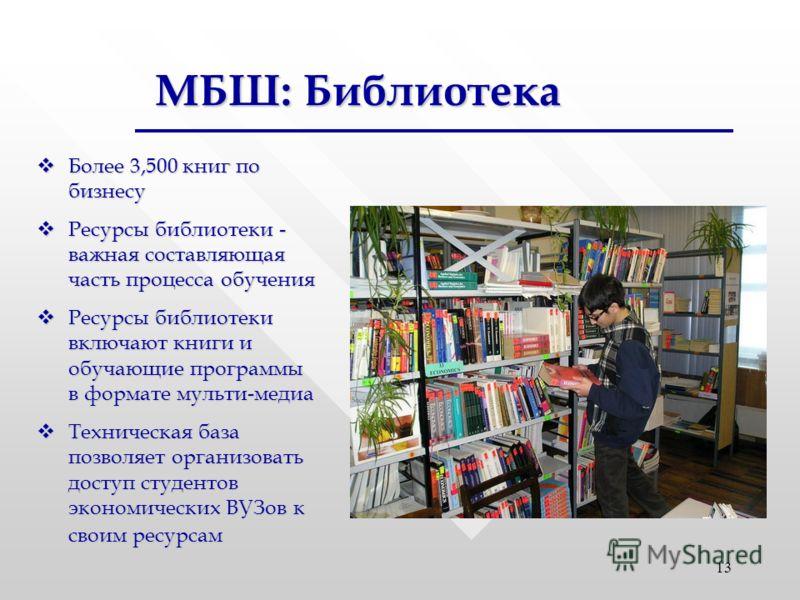 13 МБШ: Библиотека Более 3,500 книг по бизнесу Более 3,500 книг по бизнесу Ресурсы библиотеки - важная составляющая часть процесса обучения Ресурсы библиотеки - важная составляющая часть процесса обучения Ресурсы библиотеки включают книги и обучающие