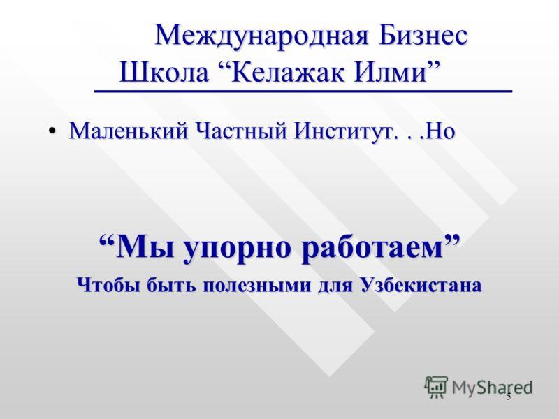 5 Международная Бизнес Школа Келажак Илми Международная Бизнес Школа Келажак Илми Маленький Частный Институт...НоМаленький Частный Институт...Но Мы упорно работаемМы упорно работаем Чтобы быть полезными для Узбекистана