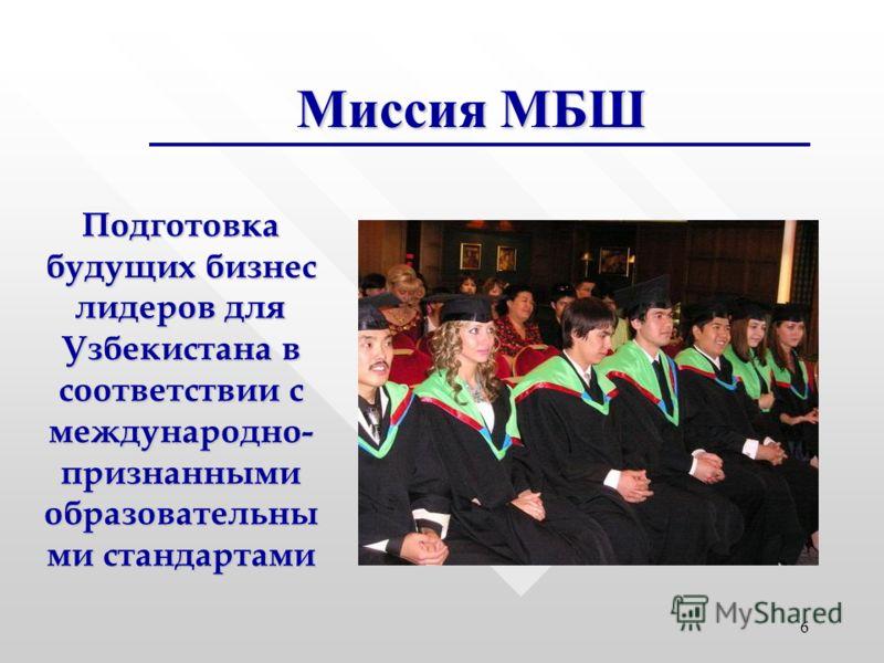 6 Миссия МБШ Подготовка будущих бизнес лидеров для Узбекистана в соответствии с международно- признанными образовательны ми стандартами