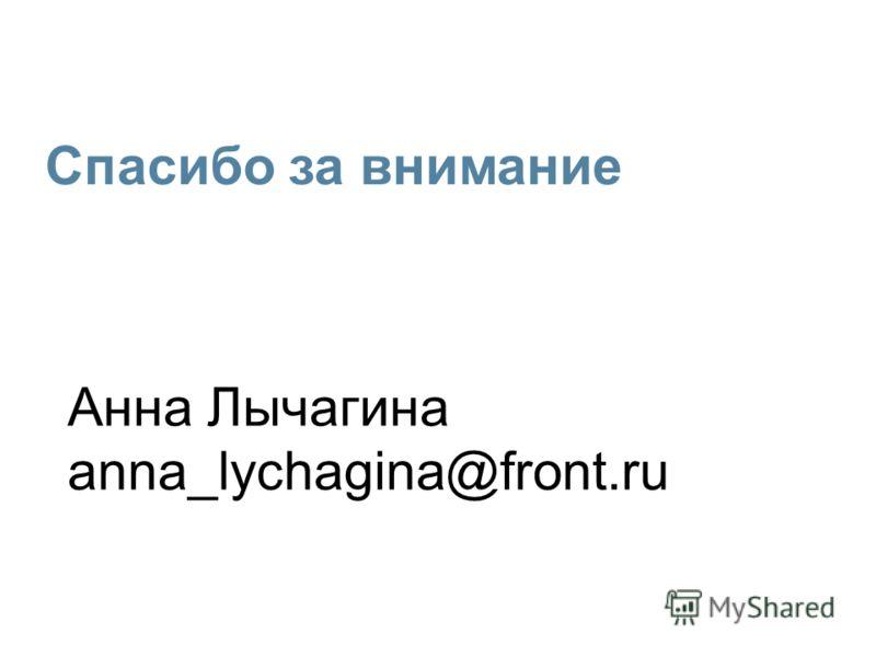 Анна Лычагина anna_lychagina@front.ru Спасибо за внимание