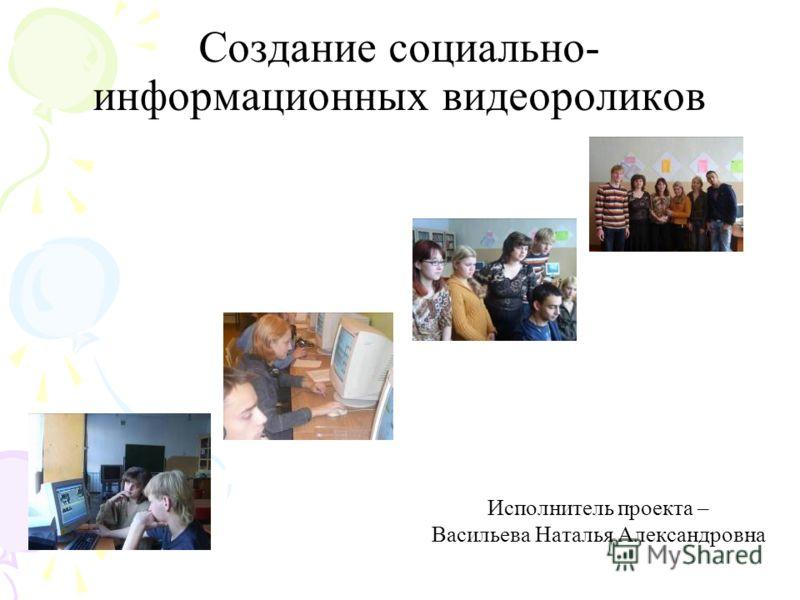 Создание социально- информационных видеороликов Исполнитель проекта – Васильева Наталья Александровна