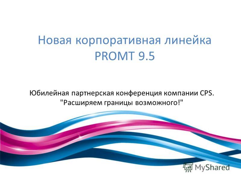Новая корпоративная линейка PROMT 9.5 Юбилейная партнерская конференция компании CPS. Расширяем границы возможного!