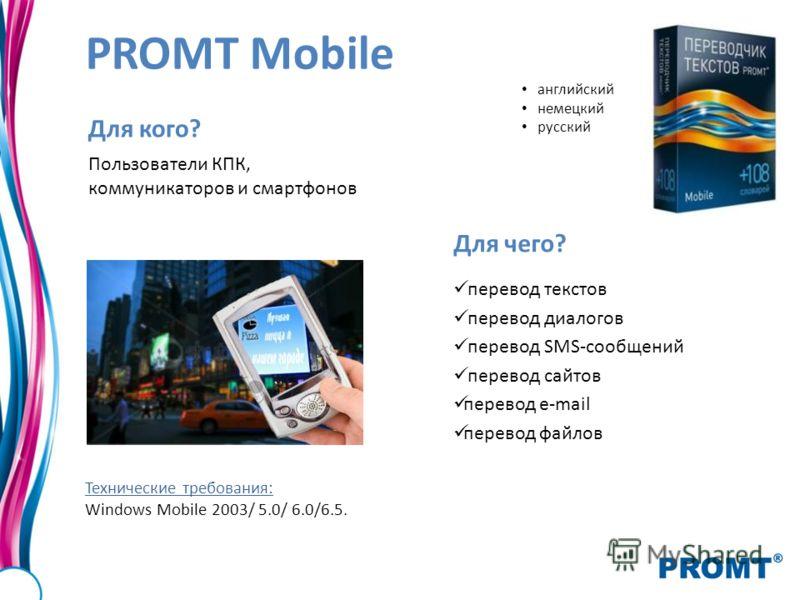 PROMT Mobile Для кого? Пользователи КПК, коммуникаторов и смартфонов Для чего? перевод текстов перевод диалогов перевод SMS-сообщений перевод сайтов перевод e-mail перевод файлов Технические требования: Windows Mobile 2003/ 5.0/ 6.0/6.5. английский н