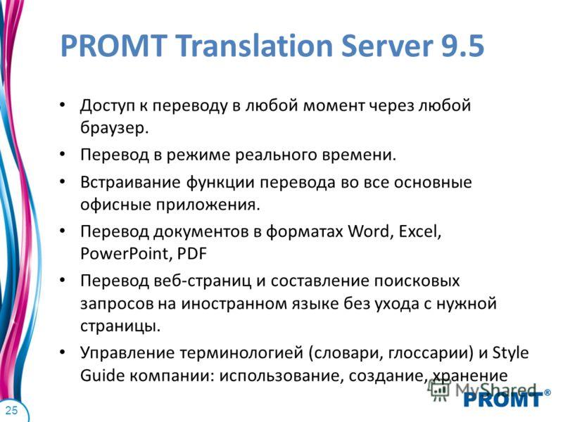 PROMT Translation Server 9.5 Доступ к переводу в любой момент через любой браузер. Перевод в режиме реального времени. Встраивание функции перевода во все основные офисные приложения. Перевод документов в форматах Word, Excel, PowerPoint, PDF Перевод