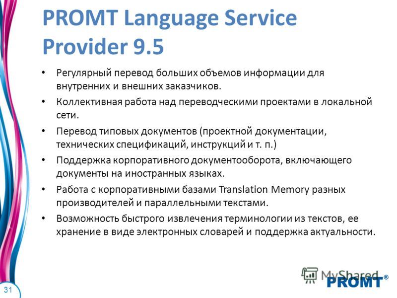 PROMT Language Service Provider 9.5 Регулярный перевод больших объемов информации для внутренних и внешних заказчиков. Коллективная работа над переводческими проектами в локальной сети. Перевод типовых документов (проектной документации, технических