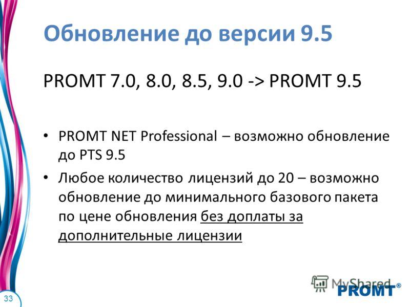 Обновление до версии 9.5 PROMT 7.0, 8.0, 8.5, 9.0 -> PROMT 9.5 PROMT NET Professional – возможно обновление до PTS 9.5 Любое количество лицензий до 20 – возможно обновление до минимального базового пакета по цене обновления без доплаты за дополнитель