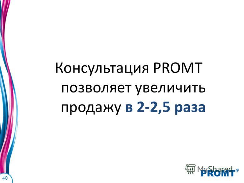 Консультация PROMT позволяет увеличить продажу в 2-2,5 раза 40