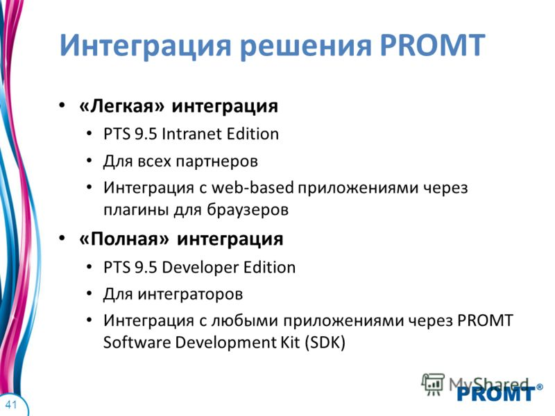 Интеграция решения PROMT «Легкая» интеграция PTS 9.5 Intranet Edition Для всех партнеров Интеграция с web-based приложениями через плагины для браузеров «Полная» интеграция PTS 9.5 Developer Edition Для интеграторов Интеграция с любыми приложениями ч