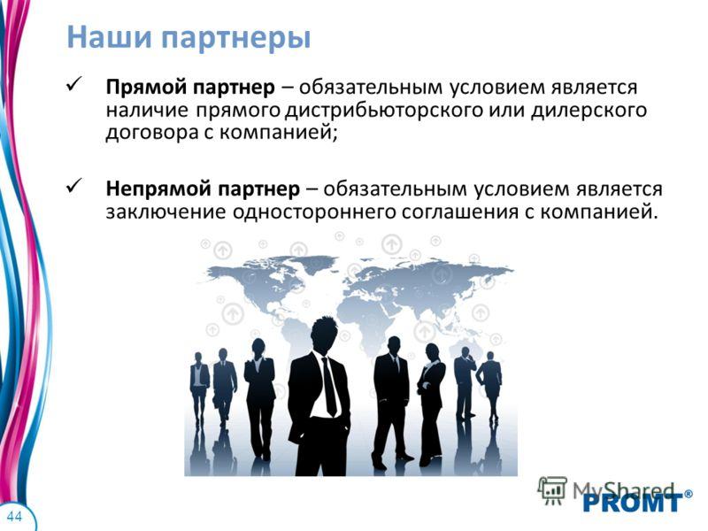 44 Наши партнеры Прямой партнер – обязательным условием является наличие прямого дистрибьюторского или дилерского договора с компанией; Непрямой партнер – обязательным условием является заключение одностороннего соглашения с компанией.