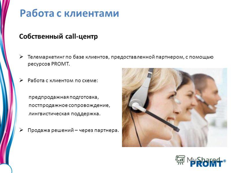 Работа с клиентами Собственный call-центр Телемаркетинг по базе клиентов, предоставленной партнером, с помощью ресурсов PROMT. Работа с клиентом по схеме: предпродажная подготовка, постпродажное сопровождение, лингвистическая поддержка. Продажа решен