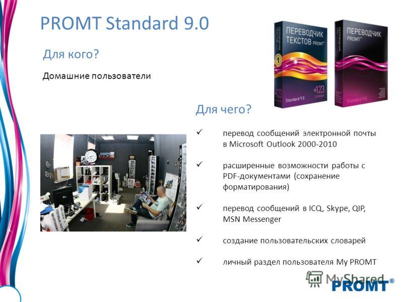 PROMT Standard 9.0 Для кого? Домашние пользователи Для чего? перевод сообщений электронной почты в Microsoft Outlook 2000-2010 расширенные возможности работы с PDF-документами (сохранение форматирования) перевод сообщений в ICQ, Skype, QIP, MSN Messe