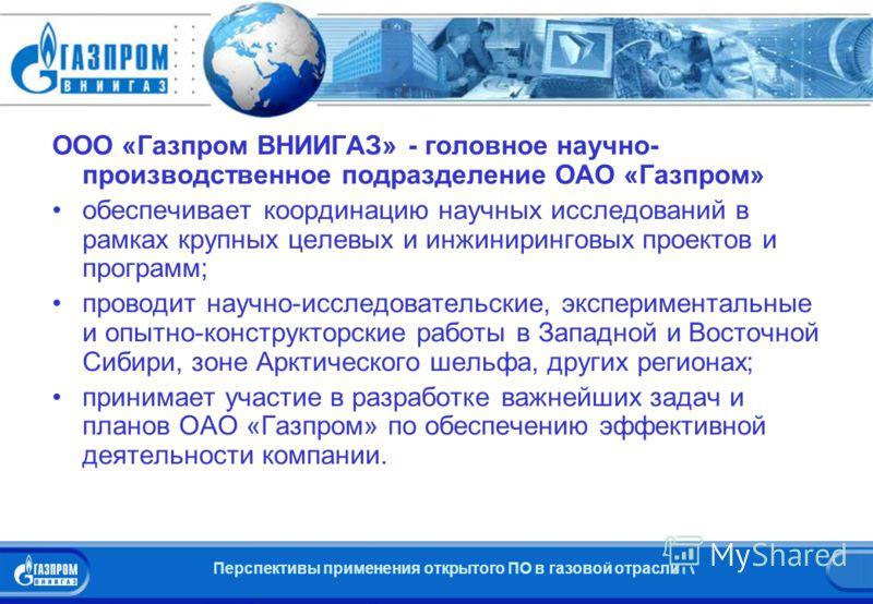 Перспективы применения открытого ПО в газовой отрасли Об «Газпром ВНИИГАЗ» ООО «Газпром ВНИИГАЗ» - головное научно- производственное подразделение ОАО «Газпром» обеспечивает координацию научных исследований в рамках крупных целевых и инжиниринговых п